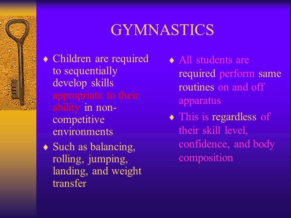 GYMNASTICS Children are required to sequentially develop skills appropriate to their ability in non-competitive environments.