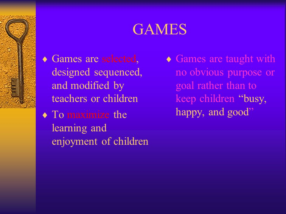 GAMES Games are selected, designed sequenced, and modified by teachers or children. To maximize the learning and enjoyment of children.