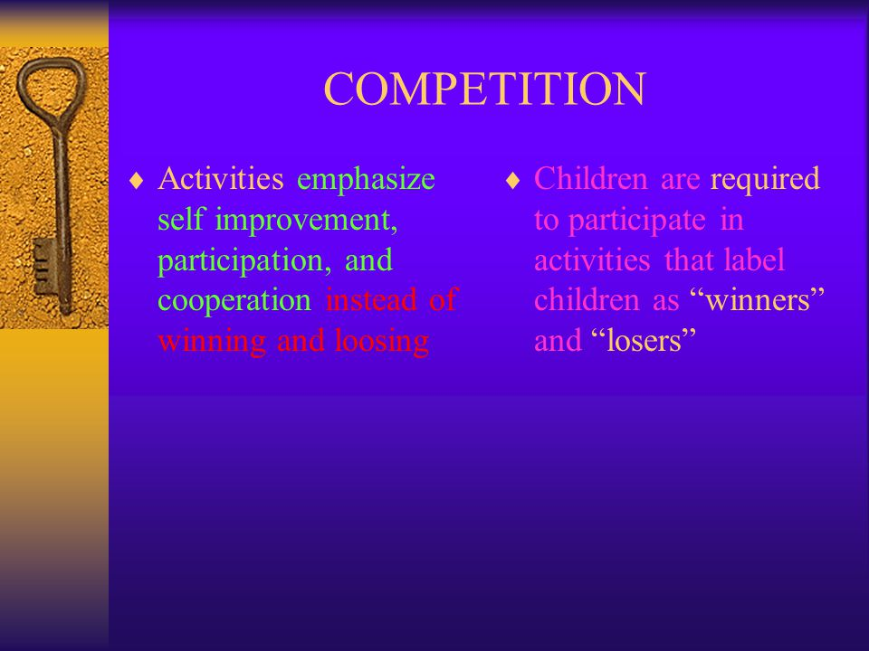 COMPETITION Activities emphasize self improvement, participation, and cooperation instead of winning and loosing.