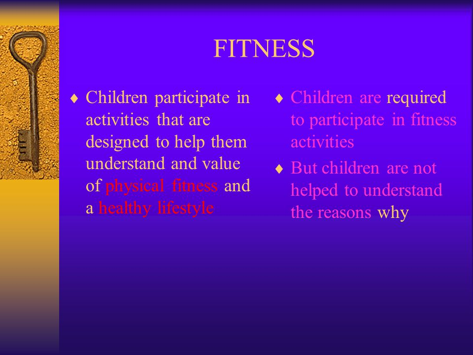 FITNESS Children participate in activities that are designed to help them understand and value of physical fitness and a healthy lifestyle.