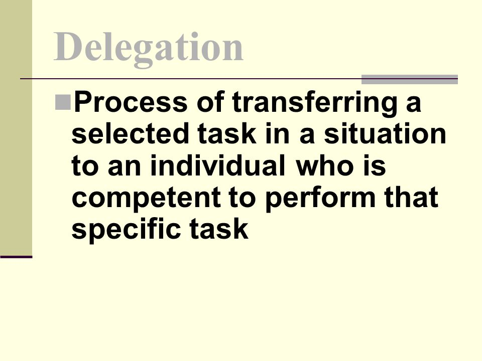 Delegation Process of transferring a selected task in a situation to an individual who is competent to perform that specific task.