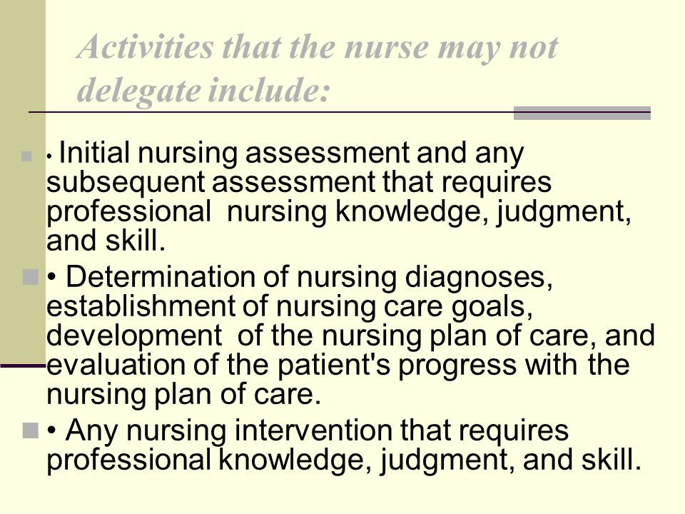 Activities that the nurse may not delegate include: