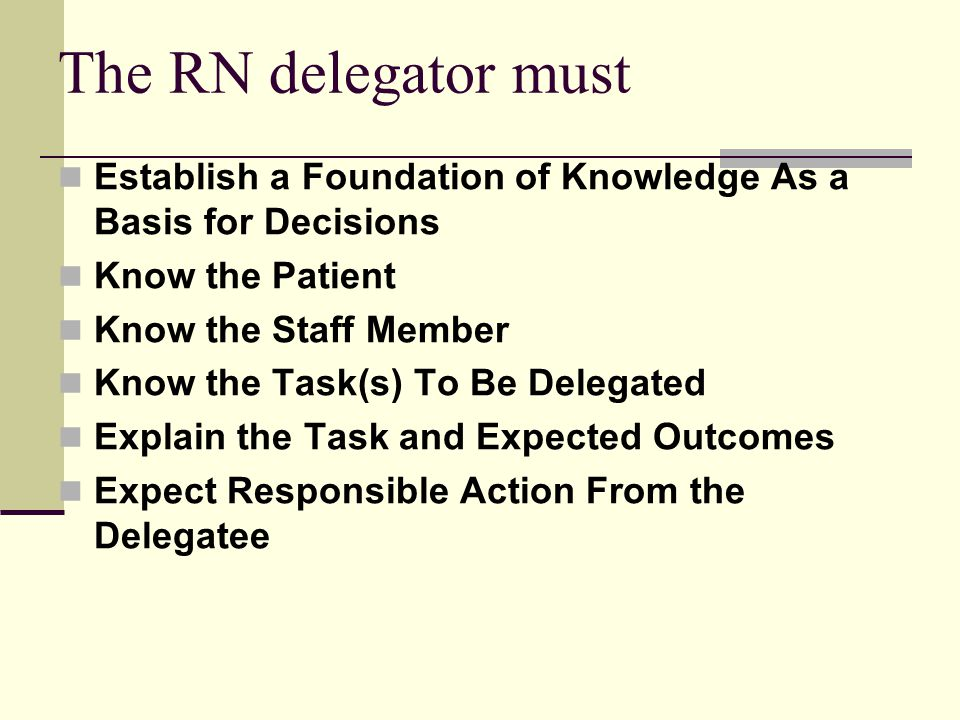 The RN delegator must Establish a Foundation of Knowledge As a Basis for Decisions. Know the Patient.