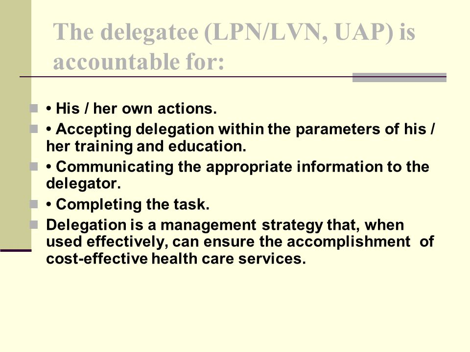 The delegatee (LPN/LVN, UAP) is accountable for: