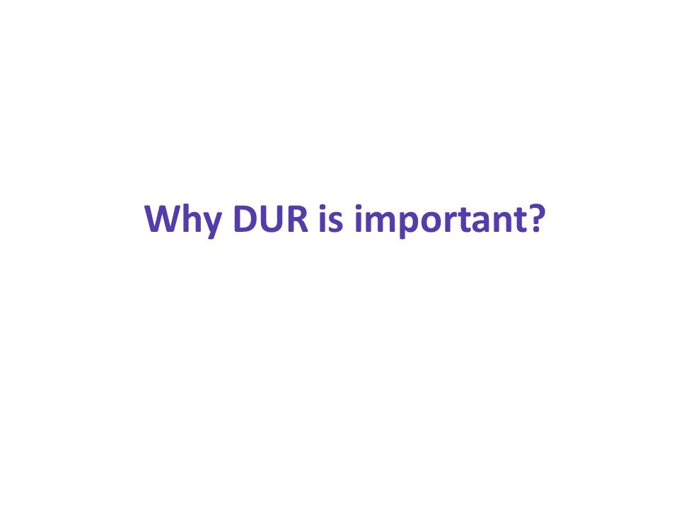 Why DUR is important