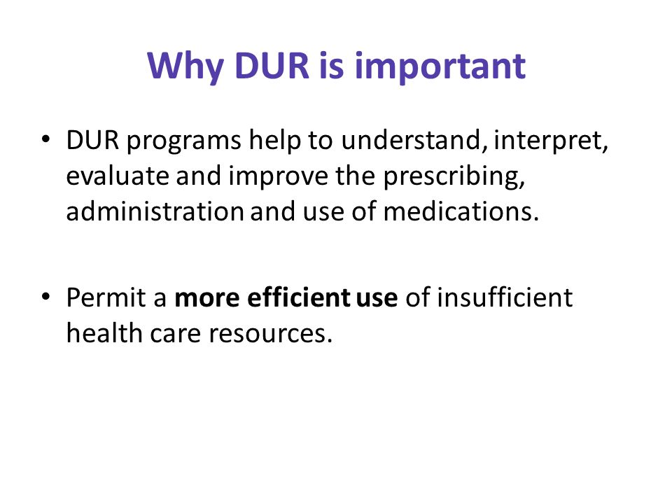 Why DUR is important DUR programs help to understand, interpret, evaluate and improve the prescribing, administration and use of medications.