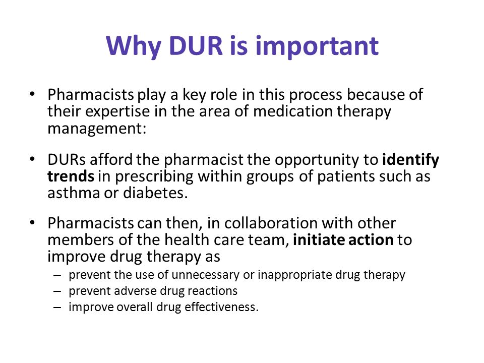Why DUR is important Pharmacists play a key role in this process because of their expertise in the area of medication therapy management: