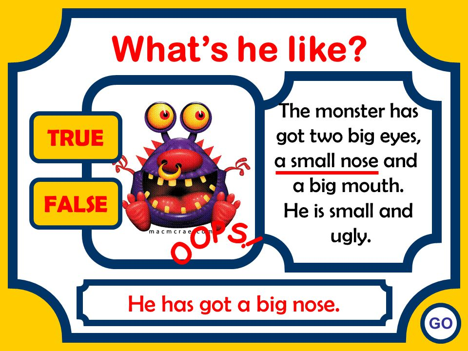 What's he like TRUE FALSE OOPS! He has got a big nose.