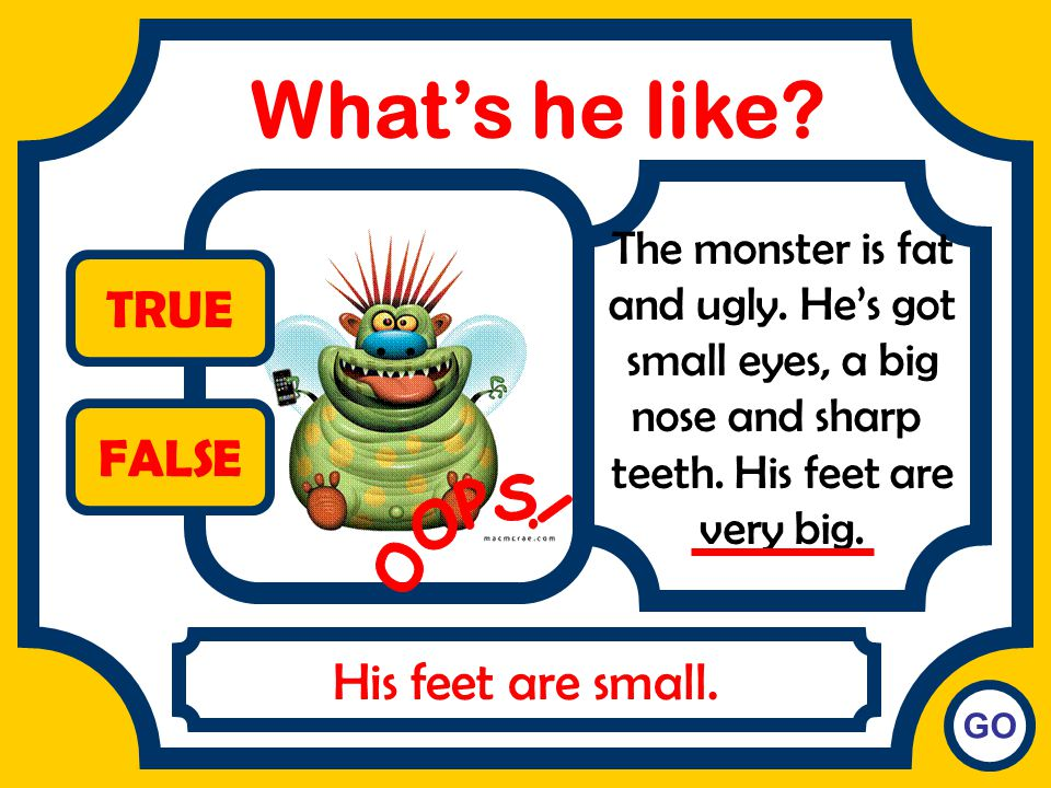 What's he like TRUE FALSE OOPS! His feet are small.
