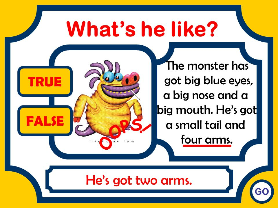What's he like TRUE FALSE OOPS! He's got two arms. The monster has