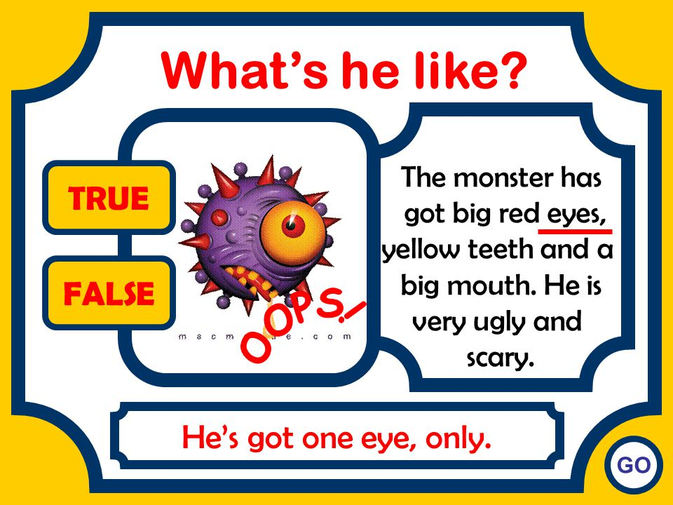 What's he like TRUE FALSE OOPS! He's got one eye, only.