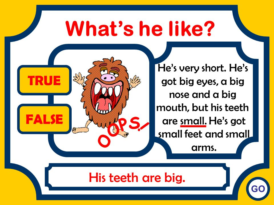 What's he like TRUE FALSE OOPS! His teeth are big.