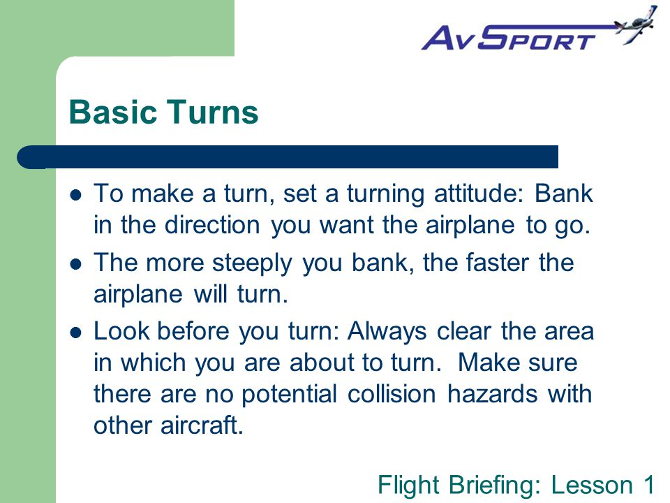 Basic Turns To make a turn, set a turning attitude: Bank in the direction you want the airplane to go.