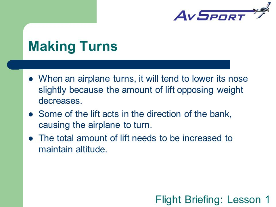 Making Turns When an airplane turns, it will tend to lower its nose slightly because the amount of lift opposing weight decreases.
