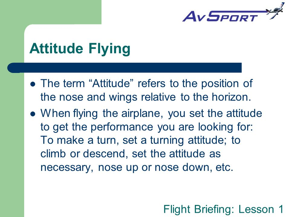 Attitude Flying The term Attitude refers to the position of the nose and wings relative to the horizon.
