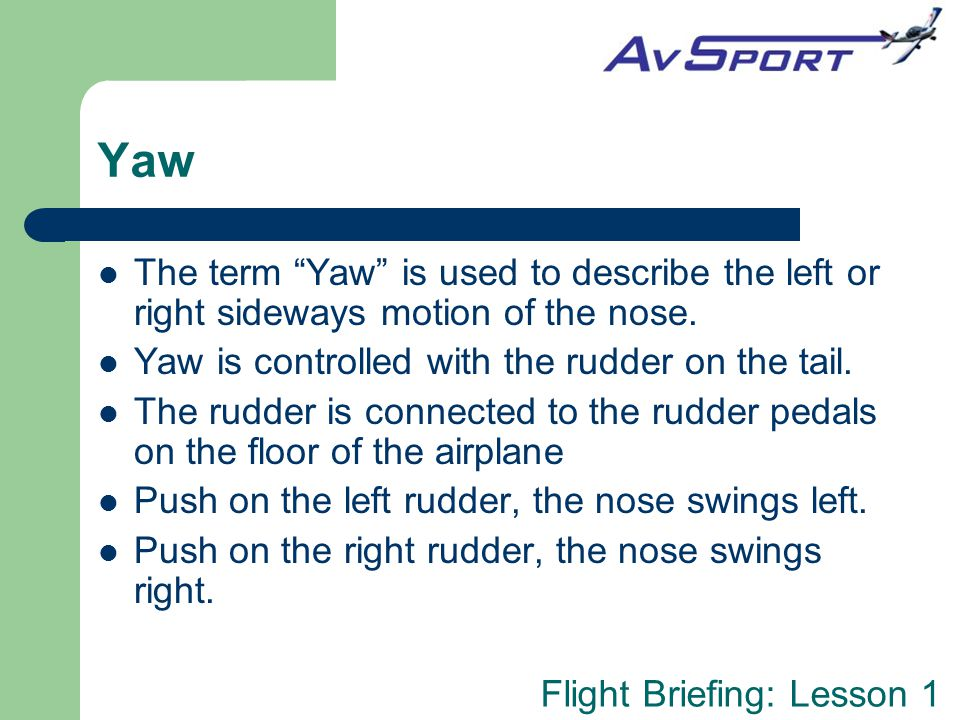 Yaw The term Yaw is used to describe the left or right sideways motion of the nose. Yaw is controlled with the rudder on the tail.