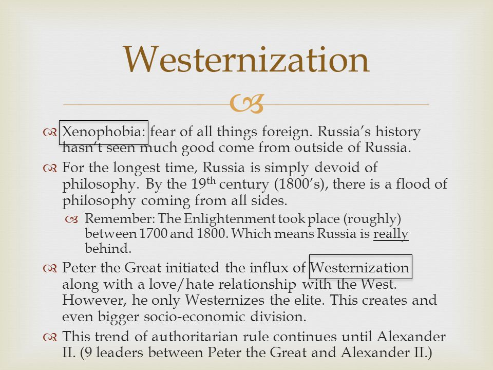 Westernization Xenophobia: fear of all things foreign. Russia's history hasn't seen much good come from outside of Russia.