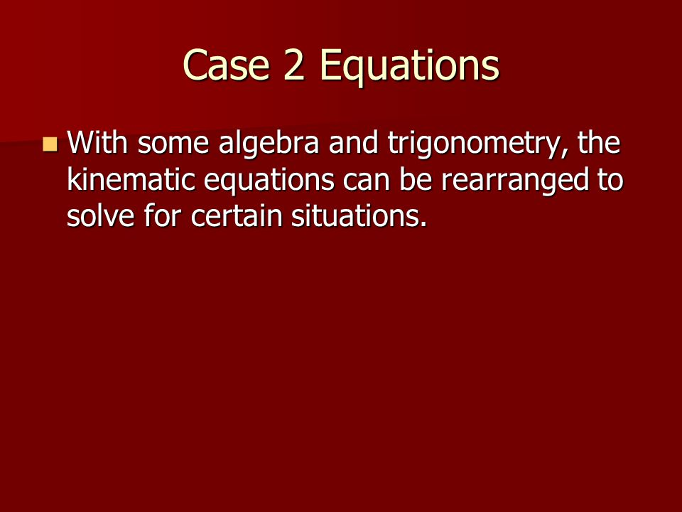 Case 2 Equations With some algebra and trigonometry, the kinematic equations can be rearranged to solve for certain situations.