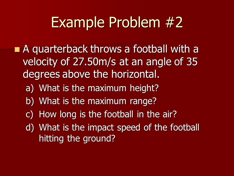 Example Problem #2 A quarterback throws a football with a velocity of 27.50m/s at an angle of 35 degrees above the horizontal.