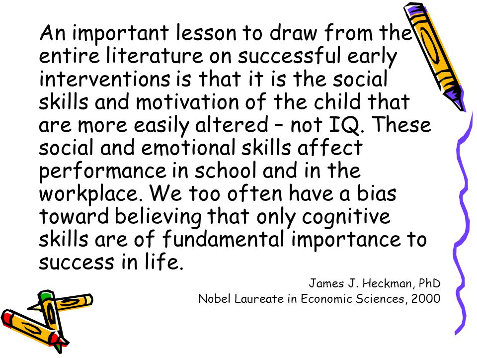 An important lesson to draw from the entire literature on successful early interventions is that it is the social skills and motivation of the child that are more easily altered – not IQ. These social and emotional skills affect performance in school and in the workplace. We too often have a bias toward believing that only cognitive skills are of fundamental importance to success in life.