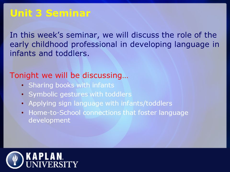 Unit 3 Seminar In this week's seminar, we will discuss the role of the early childhood professional in developing language in infants and toddlers.