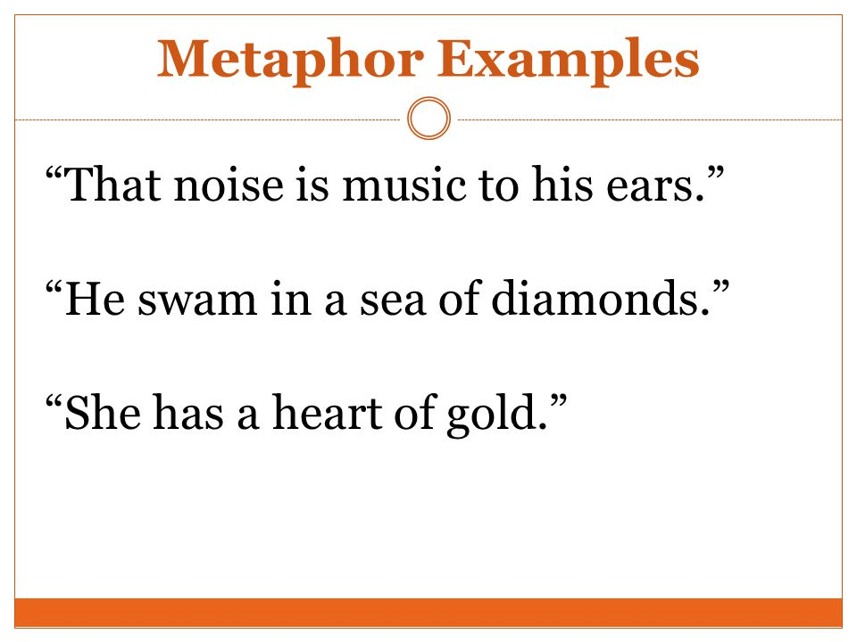 Metaphor Examples That Noise Is Music To His Ears.