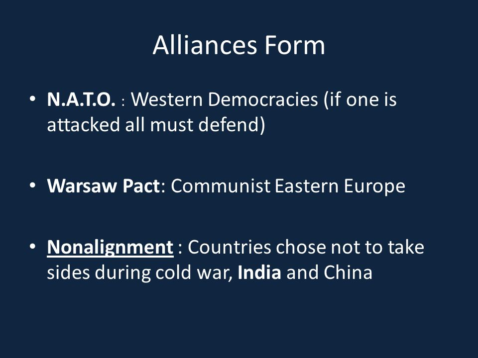 Alliances Form N.A.T.O. : Western Democracies (if one is attacked all must defend) Warsaw Pact: Communist Eastern Europe.