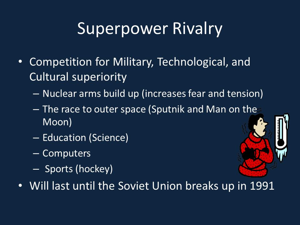 Superpower Rivalry Competition for Military, Technological, and Cultural superiority. Nuclear arms build up (increases fear and tension)