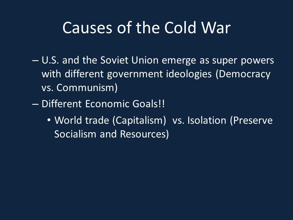 Causes of the Cold War U.S. and the Soviet Union emerge as super powers with different government ideologies (Democracy vs. Communism)