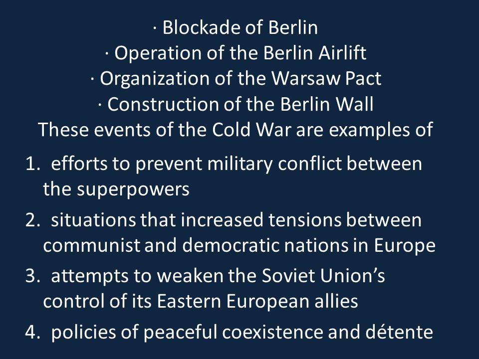 · Blockade of Berlin · Operation of the Berlin Airlift · Organization of the Warsaw Pact · Construction of the Berlin Wall These events of the Cold War are examples of