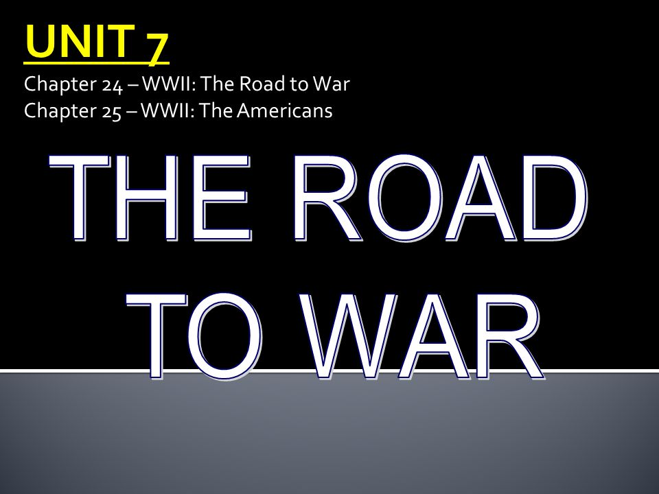 UNIT 7 Chapter 24 – WWII: The Road to War Chapter 25 – WWII: The Americans