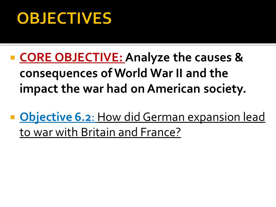 OBJECTIVES CORE OBJECTIVE: Analyze the causes & consequences of World War II and the impact the war had on American society.