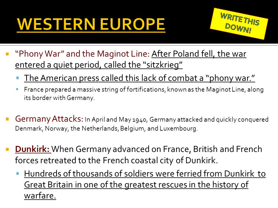 WESTERN EUROPE WRITE THIS DOWN! Phony War and the Maginot Line: After Poland fell, the war entered a quiet period, called the sitzkrieg