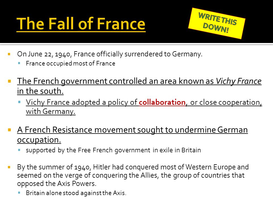The Fall of France WRITE THIS DOWN! On June 22, 1940, France officially surrendered to Germany. France occupied most of France.
