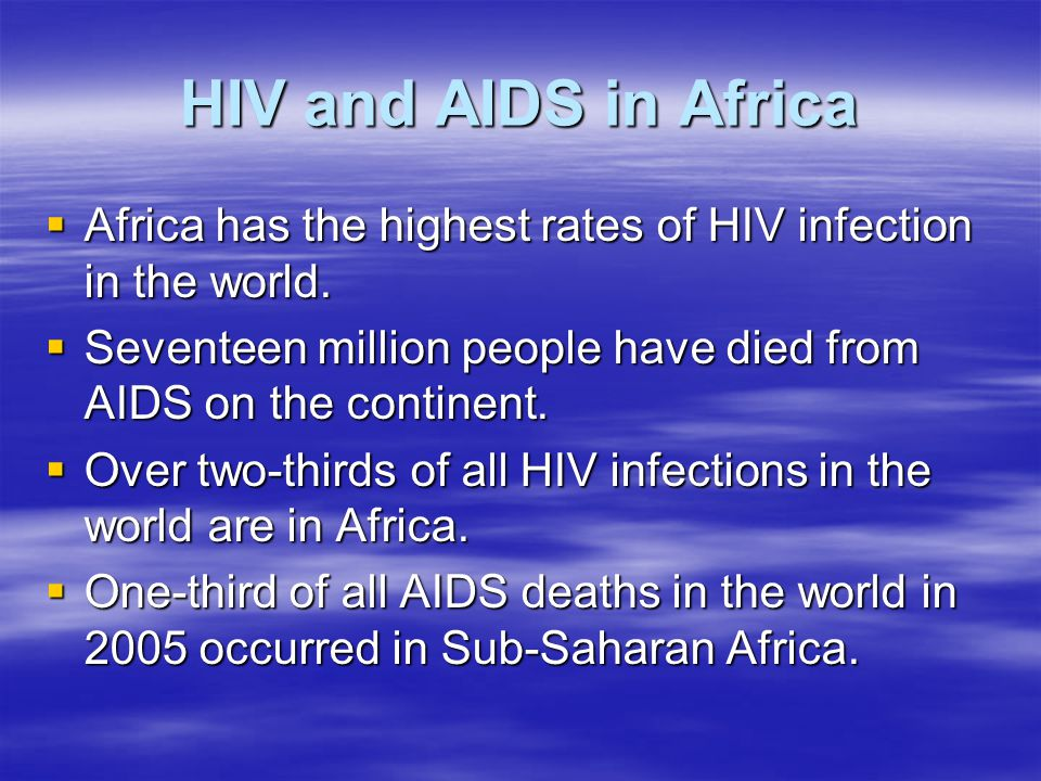 HIV and AIDS in Africa Africa has the highest rates of HIV infection in the world. Seventeen million people have died from AIDS on the continent.
