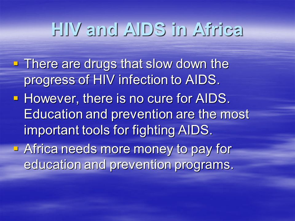HIV and AIDS in Africa There are drugs that slow down the progress of HIV infection to AIDS.