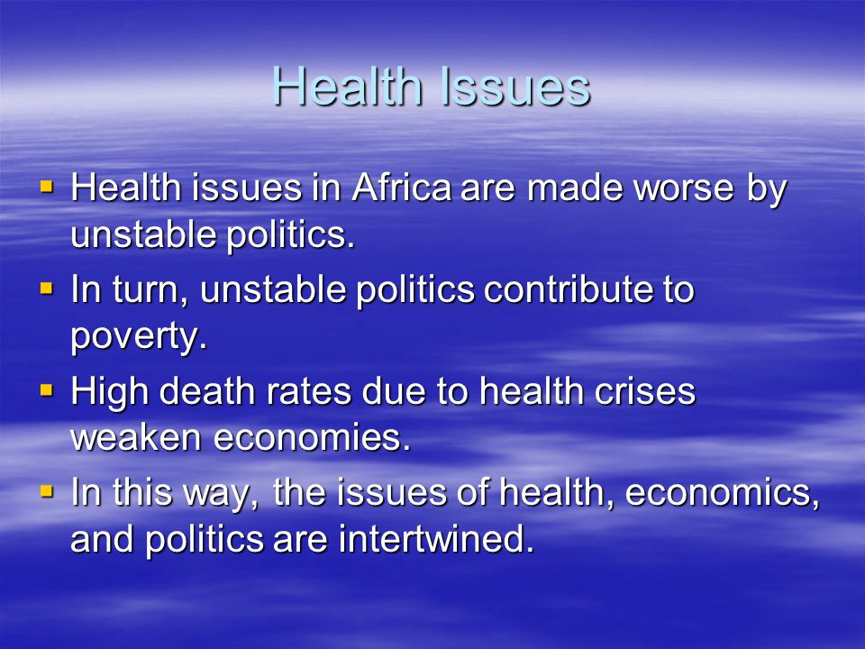 Health Issues Health issues in Africa are made worse by unstable politics. In turn, unstable politics contribute to poverty.