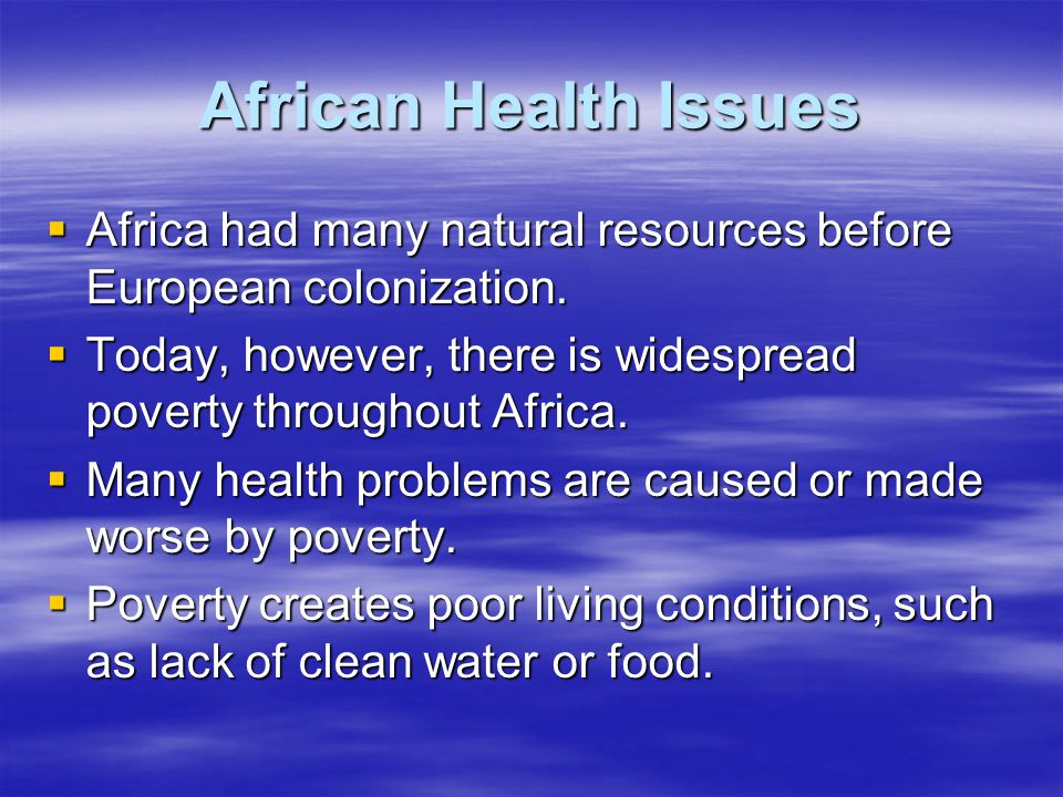African Health Issues Africa had many natural resources before European colonization. Today, however, there is widespread poverty throughout Africa.