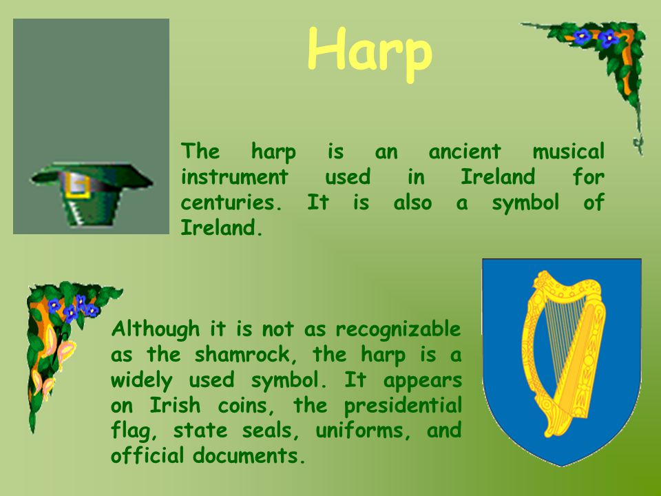 Harp The harp is an ancient musical instrument used in Ireland for centuries. It is also a symbol of Ireland.