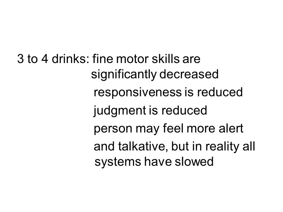 3 to 4 drinks: fine motor skills are significantly decreased