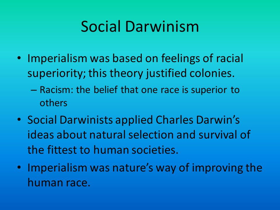 Social Darwinism Imperialism was based on feelings of racial superiority; this theory justified colonies.