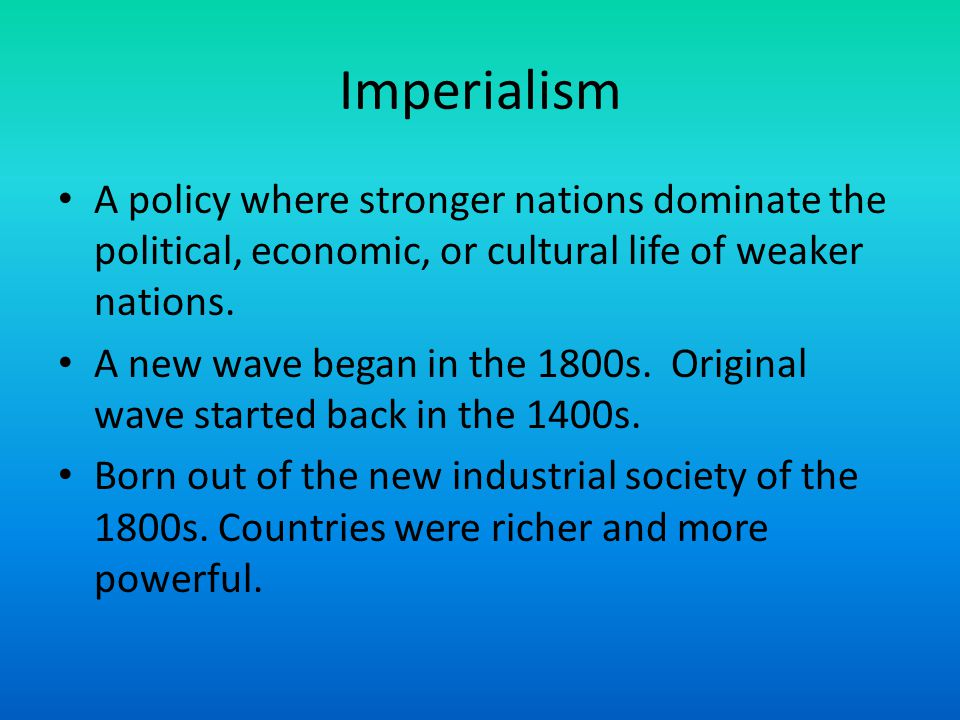 Imperialism A policy where stronger nations dominate the political, economic, or cultural life of weaker nations.