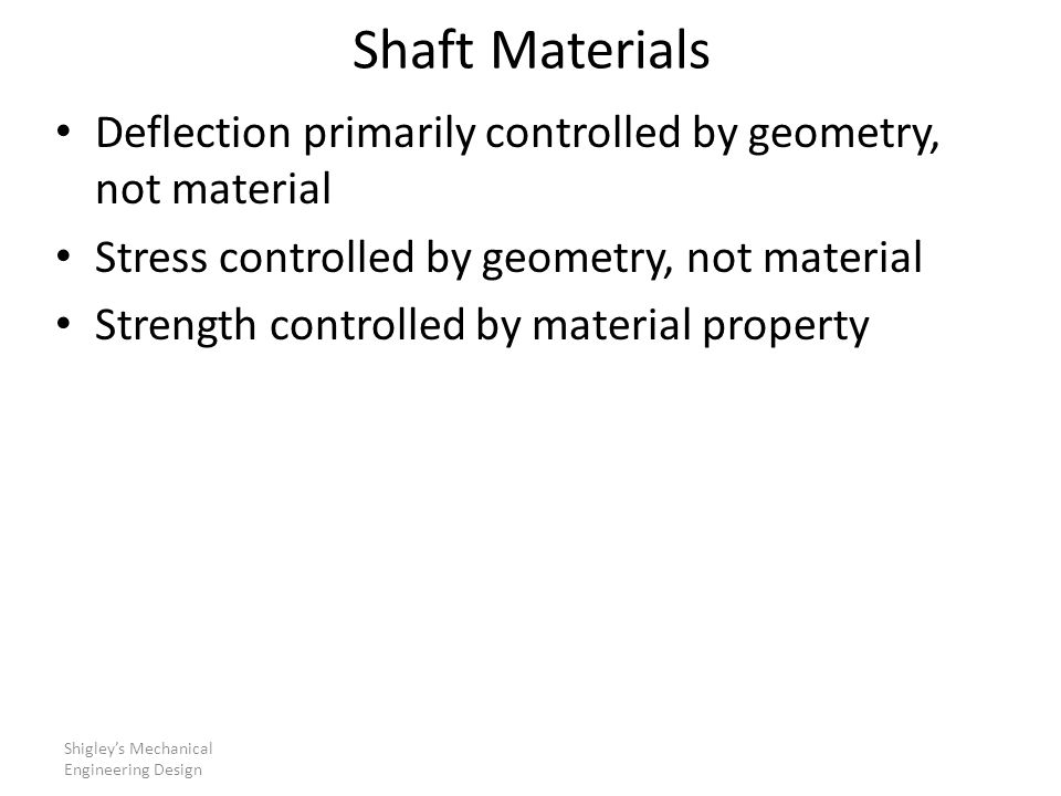 Shaft Materials Deflection primarily controlled by geometry, not material. Stress controlled by geometry, not material.