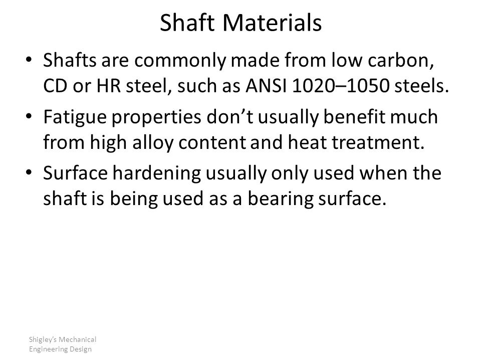 Shaft Materials Shafts are commonly made from low carbon, CD or HR steel, such as ANSI 1020–1050 steels.