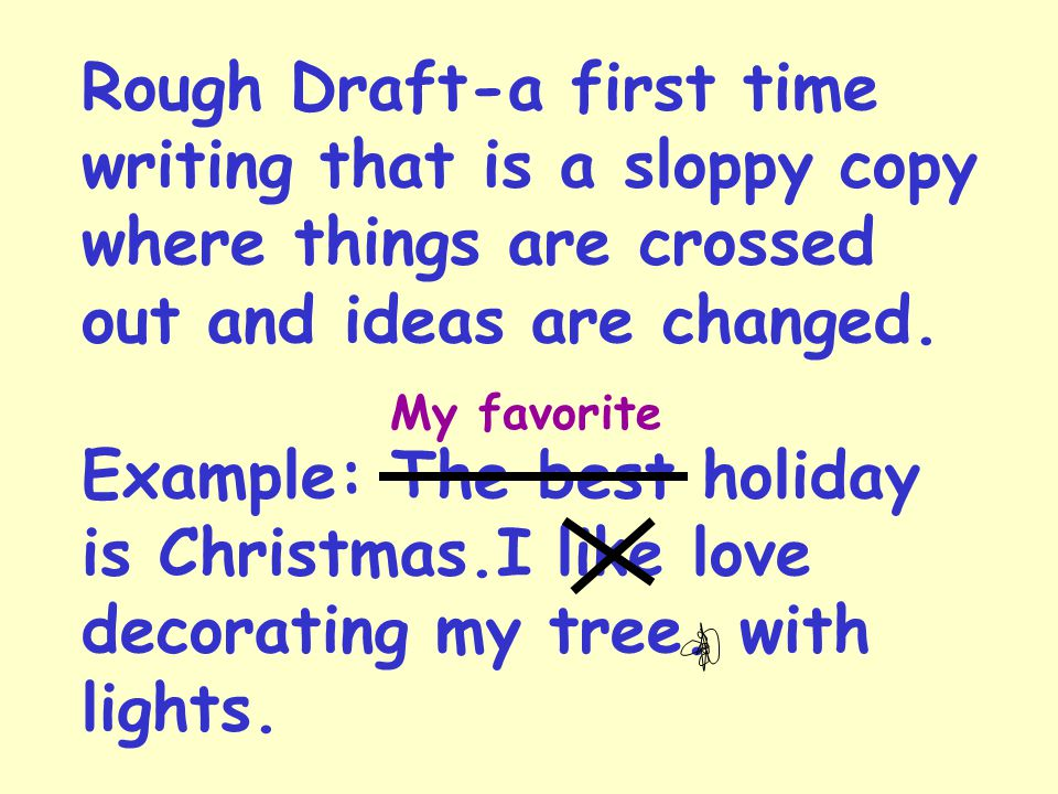Rough Draft-a first time writing that is a sloppy copy where things are crossed out and ideas are changed. Example: The best holiday is Christmas.I like love decorating my tree. with lights.