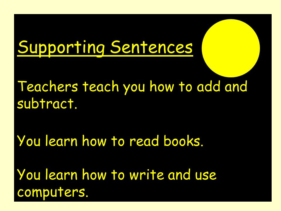 Supporting Sentences Teachers teach you how to add and subtract