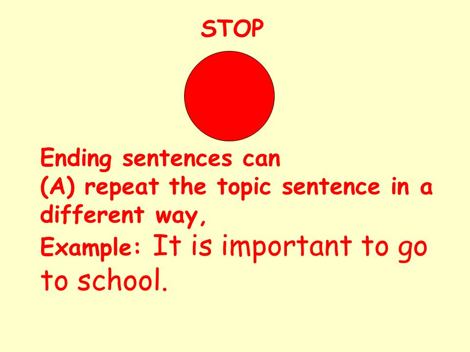 STOP Ending sentences can (A) repeat the topic sentence in a different way, Example: It is important to go to school.