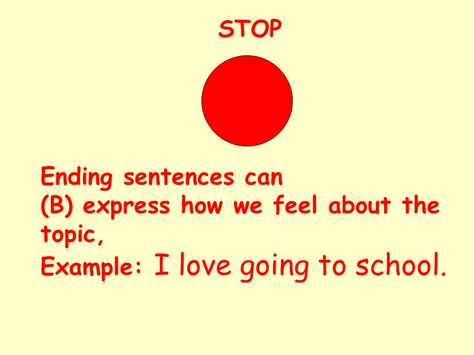 STOP Ending sentences can (B) express how we feel about the topic, Example: I love going to school.