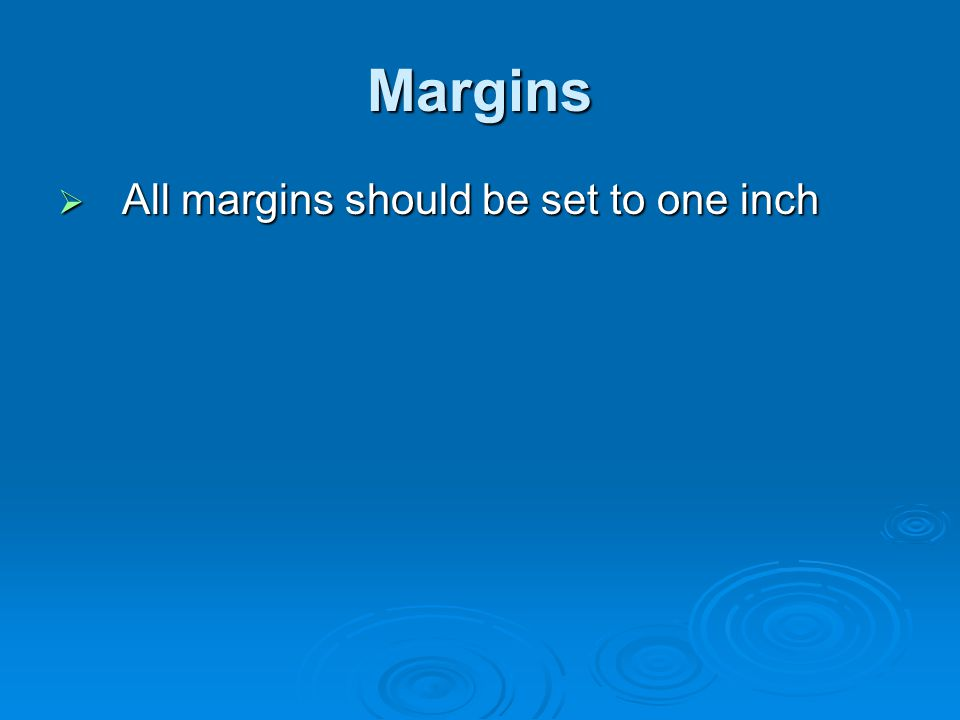 Margins All margins should be set to one inch