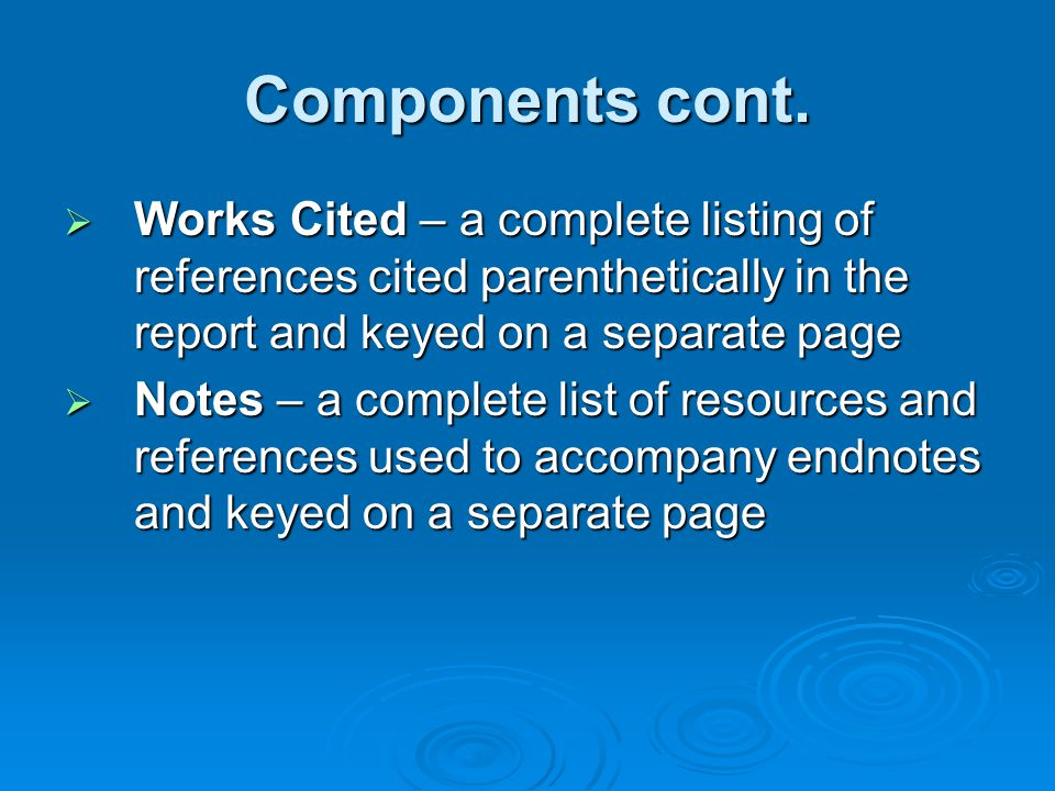 Components cont. Works Cited – a complete listing of references cited parenthetically in the report and keyed on a separate page.